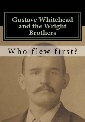 Gustave Whitehead and the Wright Brothers  Who Flew First?