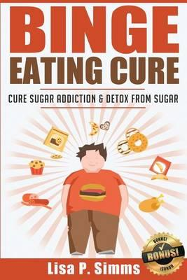 Binge Eating Cure : Cure Sugar Addiction and Detox from Sugar