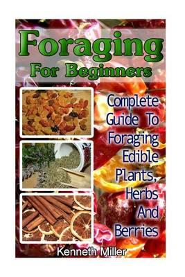 Foraging for Beginners: Complete Guide to Foraging Edible Plants, Herbs and Berries: (Edible Wild Plants, Wild Foraging)