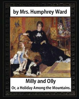 Milly and Olly, Or, a Holiday Among the Mountains,  Mrs. Humphrey Ward : A Story for Children