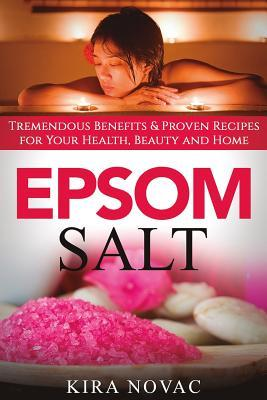 Epsom Salt : Tremendous Benefits & Proven Recipes for Your Health, Beauty and Home
