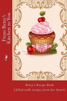 From Betsy's Kitchen to You : Betsy's Recipe Book (Filled with Recipes from Her Heart)