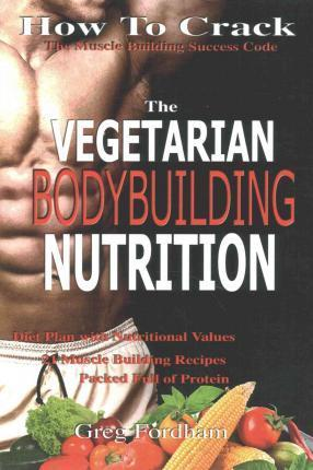 Vegetarian Bodybuilding Nutrition : How to Crack the Muscle Building Success Code with Vegetarian Bodybuilding Nutrition, the One Thing You Must Get Right, Vegetarian Times, Nutrition Cookbook – Greg Fordham