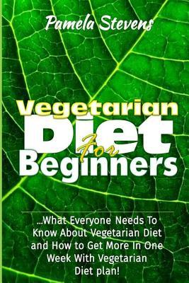Vegetarian Diet for Beginners  What Everyone Needs to Know about Vegetarian Diet and How to Get More in One Week with Vegetarian Diet Plan!