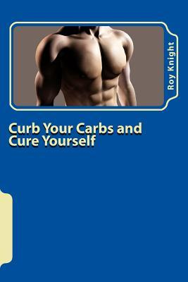 Curb Your Carbs and Cure Yourself : It's Time for Your Cure. – Roy Knight Jr