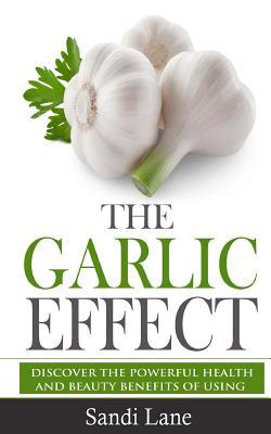 The Garlic Effect  Discover the Powerful Health and Beauty Benefits of Using Garlic You Never Knew about