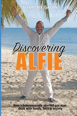 Discovering Alfie  How a Heterosexually Married Gay Man Dealt with Family, Faith and Society
