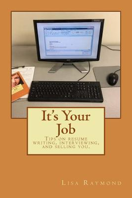 It's Your Job : Tips on Resume Writing, Interviewing and Selling You