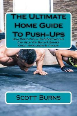 The Ultimate Home Guide to Push-Ups : How Doing Push-Ups & Bodyweight Can Help You Build a Bigger Chest, Shoulders & Triceps