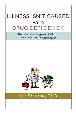 Illness Isn't Caused by a Drug Deficiency : The Basics of Good Nutrition & Natural Healthcare – Vic Shayne Phd