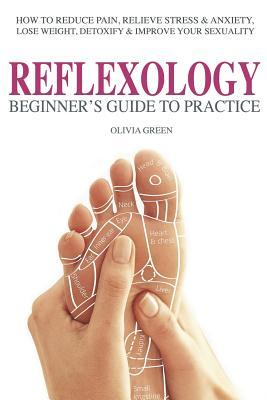 Beginner's Guide to Practice Reflexology : How to Reduce Pain, Relieve Stress & Anxiety, Lose Weight, Detoxify & Improve Your Sex Life