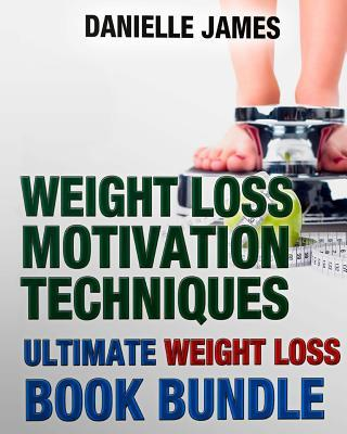 Weight Loss Motivation Techniques : The Ultimate Weight Loss Book Bundle – Danielle James