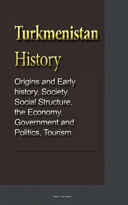 Turkmenistan History  Origins and Early History, Society, Social Structure, the Economy, Government and Politics, Tourism