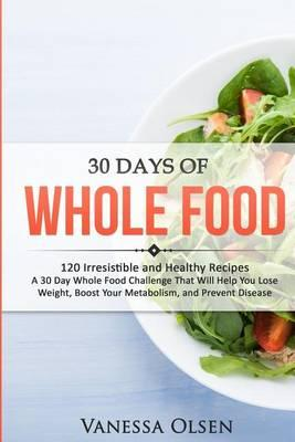 30 Days of Whole Food  120 Irresistible and Healthy Recipes - A 30 Day Whole Food Challenge That Will Help You Lose Weight, Boost Your Metabolism, and Prevent Disease