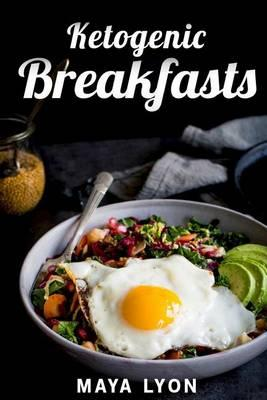 Ketogenic Breakfasts : Top 60 Quick & Easy Ketogenic Breakfast and Brunch Recipes for Rapid Weight Loss – Maya Lyon