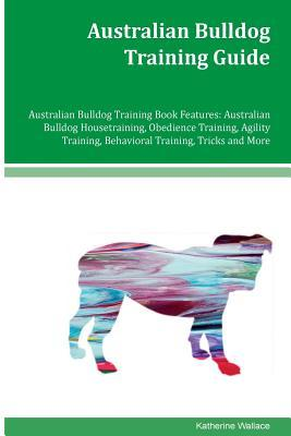 Australian Bulldog Training Guide Australian Bulldog Training Book Features: Australian Bulldog Housetraining, Obedience Training, Agility Training, Behavioral Training, Tricks and More