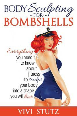 Bodysculpting for Bombshells : Everything You Need to Know about Fitness to Sculpt Your Body Into a Shape You Will Love