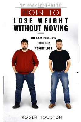 Weight Loss : How to Lose Weight Without Moving: The Lazy Person's Guide for Weight Loss – Robin Houston