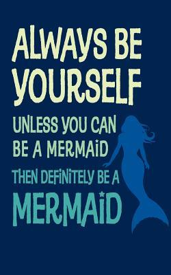 Always Be Yourself Unless You Can Be a Mermaid - 120 Page, 5 X 8 Lined Writing Journal