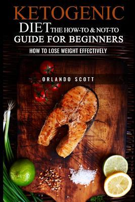 Ketogenic Diet : The How to & Not to Guide for Beginners: How to Lose Weight Effectively – Orlando Scott