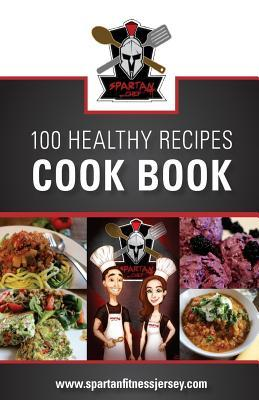 Spartan Chef - 100 Healthy Recipes Cookbook : Spartan Chef - 100 Healthy Recipes Cookbook