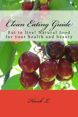 Clean Eating Guide : Eat to Live! Natural Food for Your Health and Beauty