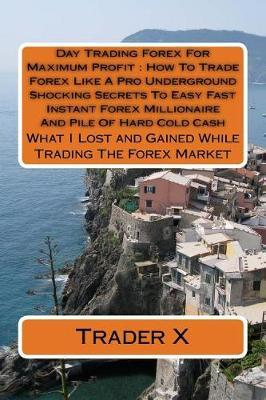 Day Trading Forex for Maximum Profit How to Trade Forex Like a Pro Underground Shocking Secrets to Easy Fast Instant Forex Millionaire and Pile of Hard Cold Cash