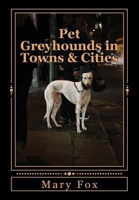 Pet Greyhounds in Towns & Cities: For Greyhounds and Other Sighthounds