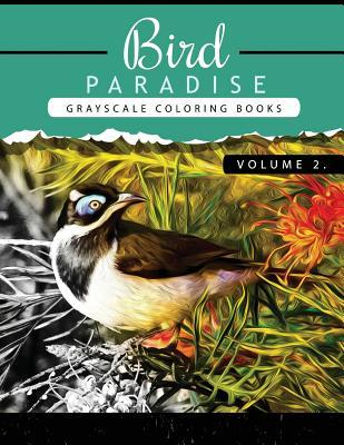 Bird Paradise Volume 2  Bird Grayscale Coloring Books for Adults Relaxation Art Therapy for Busy People (Adult Coloring Books Series, Grayscale Fantasy Coloring Books)