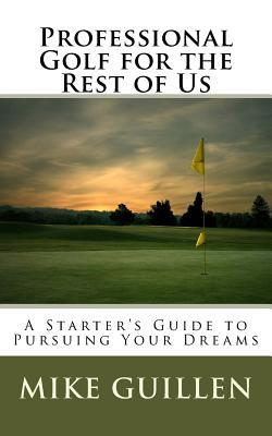 Professional Golf for the Rest of Us  A Starter's Guide to Pursuing Your Dreams