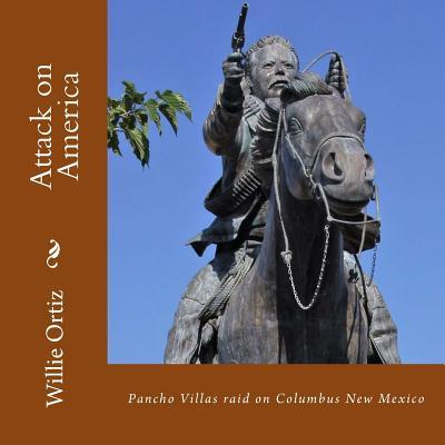 Attack on America: Pancho Villas Raid on Columbus New Mexico