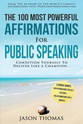 Affirmation the 100 Most Powerful Affirmations for Public Speaking 2 Amazing Affirmative Bonus Books Included for Self Esteem & Miracles : Condition Yourself to Deliver Like a Champion