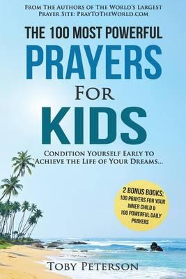 Prayer 100 Most Powerful Prayers for Kids 2 Amazing Bonus Books to Pray for Inner Child & Daily Prayer : Condition Children Early to Achieve the Life Their Dreams – Toby Peterson