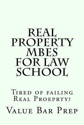 Real Property Mbes for Law School : Tired of Failing Real Proeprty?