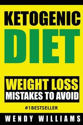 Ketogenic Diet : Ketogenic Diet Weight Loss Mistakes to Avoid: Step by Step Strategies to Lose Weight and Feel Amazing (Ketogenic Diet, Ketogenic Diet Beginners Guide, Low Carb Diet, Paleo Diet) – Wendy Williams
