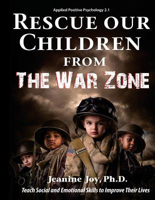 Rescue Our Children from the War Zone: Teach Social and Emotional Skills to Improve Their Lives: Applied Positive Psychology 2.1
