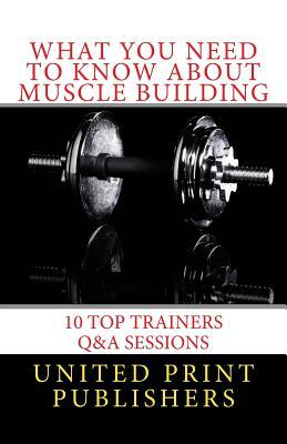 What You Need to Know about Muscle Building : 10 Top Trainers Q&A Sessions
