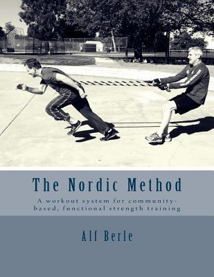 The Nordic Method : A Workout System for Community-Based, Functional Strength Training – Alf E Berle