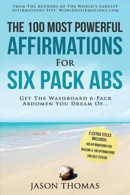 Affirmation the 100 Most Powerful Affirmations for Six Pack ABS 2 Amazing Affirmative Books Included for Healing & for Self Esteem : Get the Washboard 6-Pack Abdomen You Dream of – Jason Thomas
