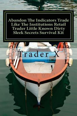 Abandon the Indicators Trade Like the Institutions Retail Trader Little Known Dirty Sleek Secrets Survival Kit