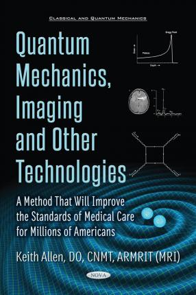 Quantum Mechanics, Imaging & Other Technologies : A Method That Will Improve the Standards of Medical Care for Millions of Americans