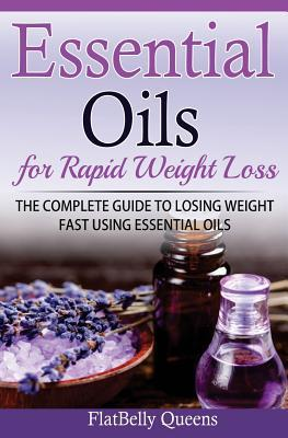 Essential Oils for Rapid Weight Loss : The Complete Guide to Losing Weight Fast Using Essential Oils – Flatbelly Queens