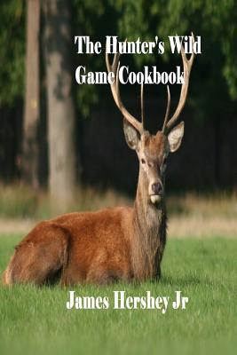 The Hunter S Wild Game Cookbook James Hershey Jr 9781536940305
