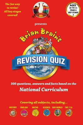 Brian Brain's Revison Quiz for Key Stage 2 Year 6 Ages 10 to 11: 300 Questions, Answers and Facts Based on the National Curriculum