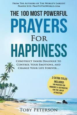 Prayer the 100 Most Powerful Prayers for Happiness 2 Amazing Bonus Books to Pray for Romance & Law of Attraction : Construct Inner Dialogue to Control Your Emotions, and Change Your Life Forever – Toby Peterson