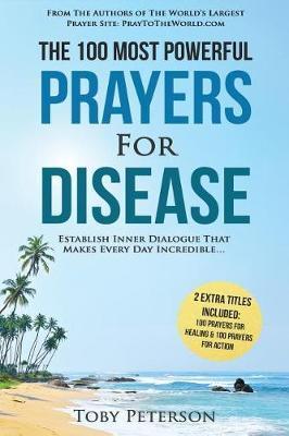Prayer the 100 Most Powerful Prayers for Disease 2 Amazing Bonus Books to Pray for Healing & Action : Establish Inner Dialogue That Makes Every Day Incredible – Toby Peterson