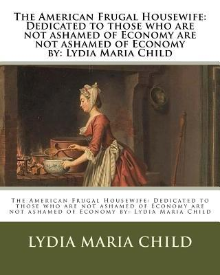 The American Frugal Housewife  Dedicated to Those Who Are Not Ashamed of Economy Are Not Ashamed of Economy  Lydia Maria Child