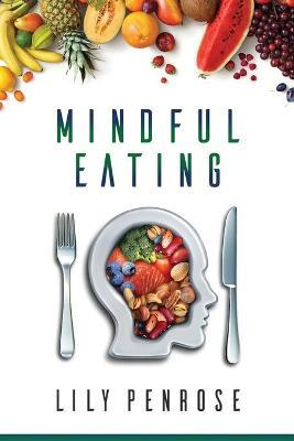 Mindful Eating : The Mindfulness Diet, Losing Weight, Food for Meditation, Put an End to Overeating, Health Benefits and How to Start – Lily Penrose