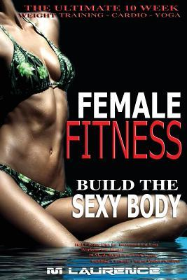 Female Fitness : Build the Sexy Body, the Ultimate 10 Week Weight Training, Cardio and Yoga Workout, 16:8 Fasting Diet for Increased Fat Loss, Workout for Models, 50 Meals Bonus to Look Great