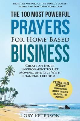 Prayer the 100 Most Powerful Prayers for Home Based Business 2 Amazing Bonus Books to Pray for Success & Investing : Create an Inner Environment to Get Moving, and Live with Financial Freedom – Toby Peterson